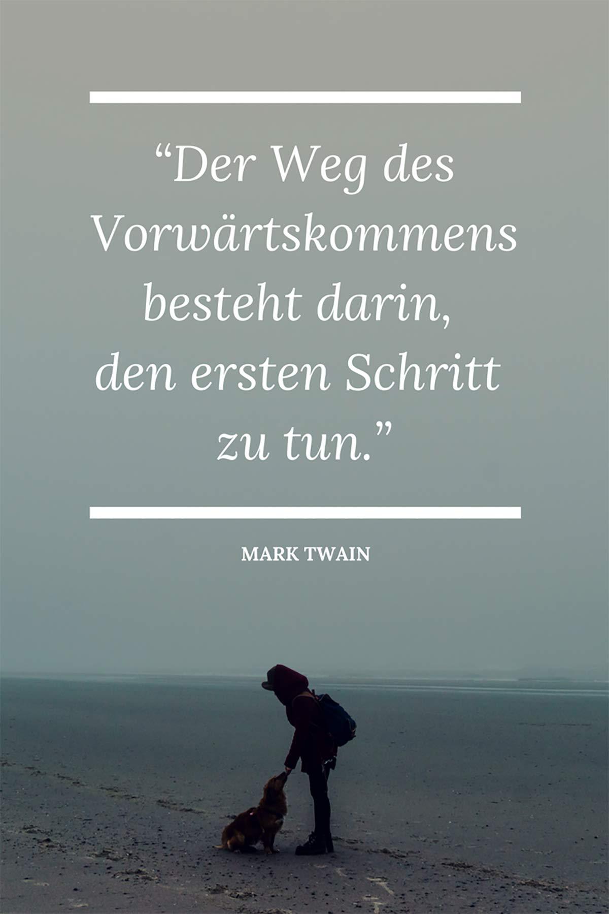 Der Weg des Vorwärtskommens besteht darin, den ersten Schritt zu tun. – Mark Twain